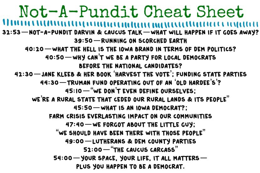 "Cheat sheet for part 2, our conversation with our not-a-pundit Darvin: 32:53 Caucus talk—what will happen if it goes away? 39:50 Running on scorched earth. 40:20 What the hell is the Iowa brand in terms of Democratic politics? 40:50 Why can't we be a party for local Democrats before the national candidates? 42:30 Jane Kleeb and her book Harvest the Vote; funding state parties. 44:30 Truman Fund operating out of an ""old Hardee's""? 45:10 ""We don't even define ourselves; we're a rural state that ceded our rural lands and its people."" 45:50 What is an Iowa Democrat?; Farm crisis everlasting impact on our communities. 47:40 We forgot about the little guy; ""we should have been there with those people."" 49:00 Lutherans and Democratic county parties. 52:00 ""The caucus carcass."" 54:00 Your space, your life, it all matters—plus you happen to be a Democrat."